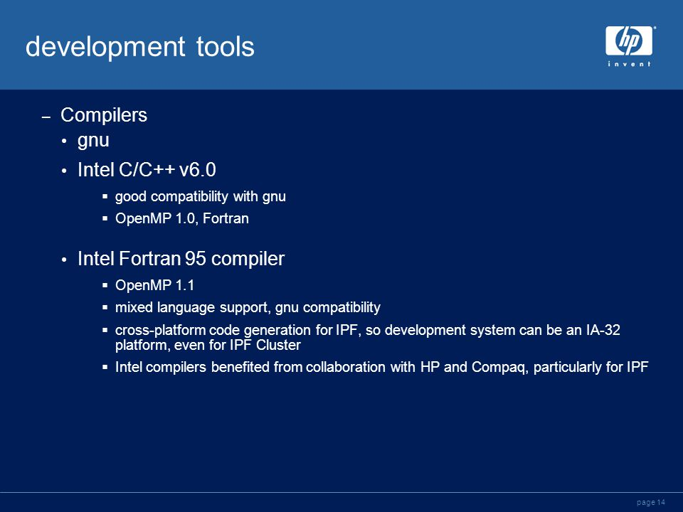 page 14 development tools – Compilers gnu Intel C/C++ v6.0  good compatibility with gnu  OpenMP 1.0, Fortran Intel Fortran 95 compiler  OpenMP 1.1  mixed language support, gnu compatibility  cross-platform code generation for IPF, so development system can be an IA-32 platform, even for IPF Cluster  Intel compilers benefited from collaboration with HP and Compaq, particularly for IPF