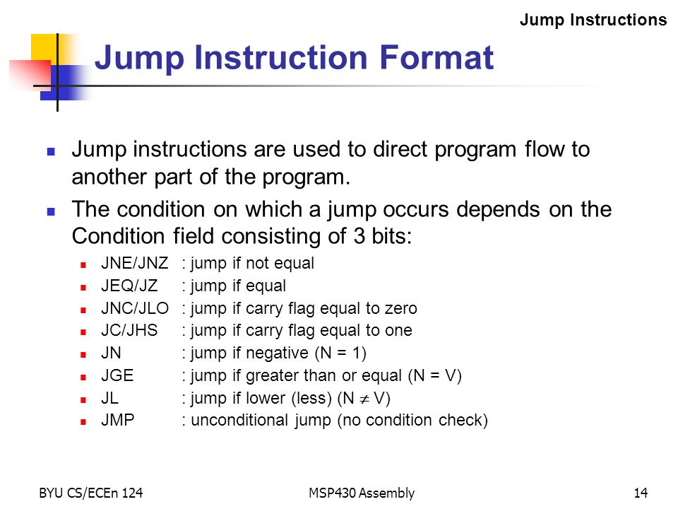 BYU CS/ECEn 124MSP430 Assembly14 Jump Instruction Format Jump instructions are used to direct program flow to another part of the program.