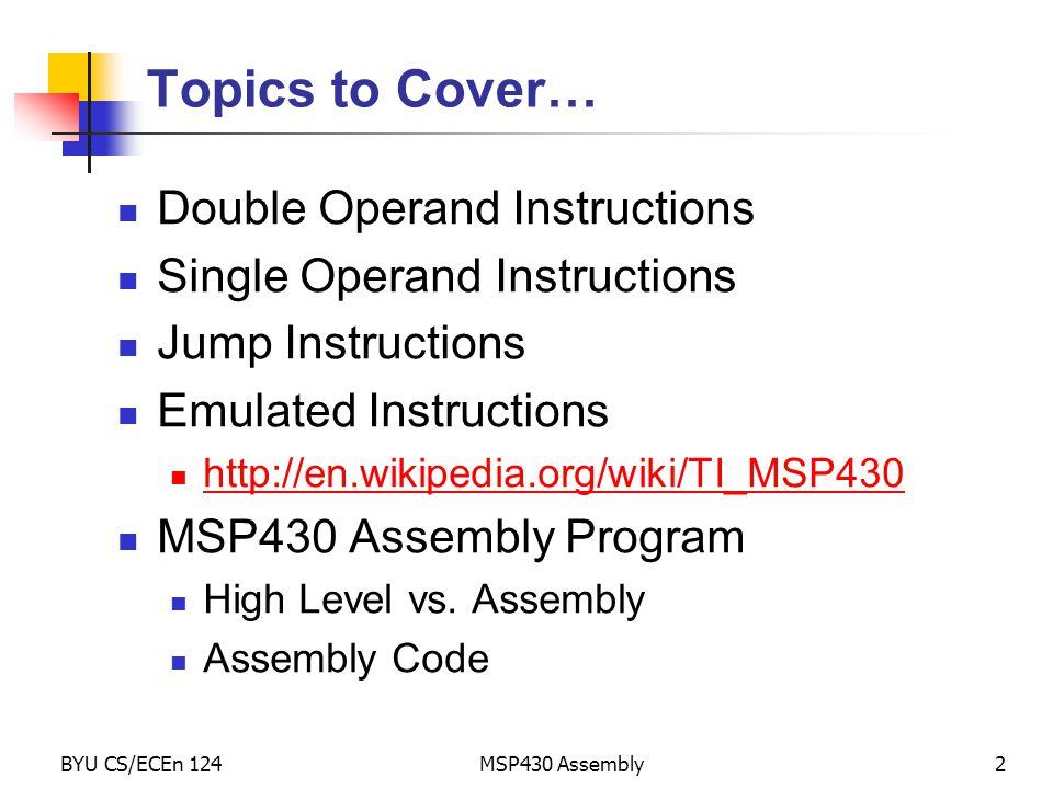 BYU CS/ECEn 124MSP430 Assembly2 Topics to Cover… Double Operand Instructions Single Operand Instructions Jump Instructions Emulated Instructions http: