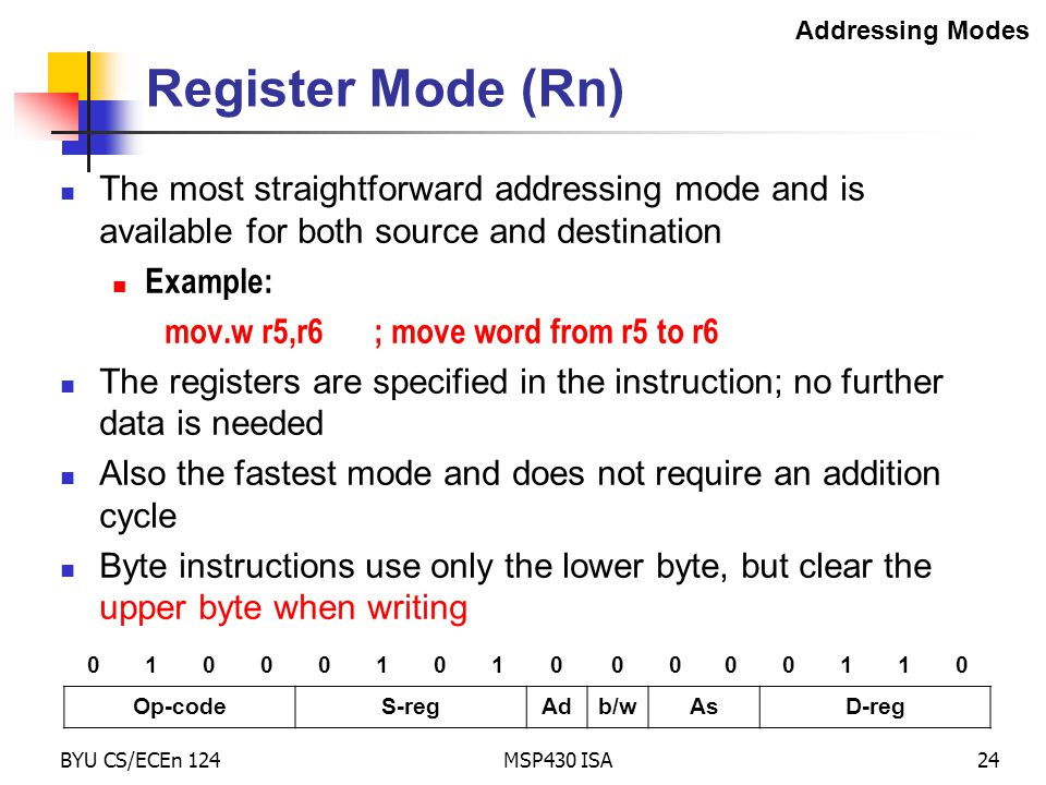BYU CS/ECEn 124MSP430 ISA24 Register Mode (Rn) The most straightforward addressing mode and is available for both source and destination Example: mov.