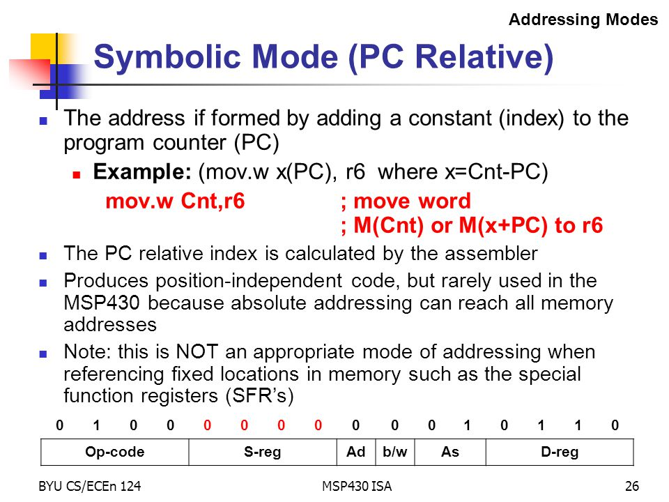 BYU CS/ECEn 124MSP430 ISA26 Symbolic Mode (PC Relative) The address if formed by adding a constant (index) to the program counter (PC) Example: (mov.w