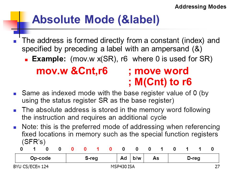 BYU CS/ECEn 124MSP430 ISA27 Absolute Mode (&label) The address is formed directly from a constant (index) and specified by preceding a label with an a