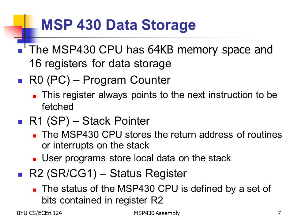 BYU CS/ECEn 124MSP430 Assembly7 MSP 430 Data Storage The MSP430 CPU has 64KB memory space and 16 registers for data storage R0 (PC) – Program Counter This register always points to the next instruction to be fetched R1 (SP) – Stack Pointer The MSP430 CPU stores the return address of routines or interrupts on the stack User programs store local data on the stack R2 (SR/CG1) – Status Register The status of the MSP430 CPU is defined by a set of bits contained in register R2