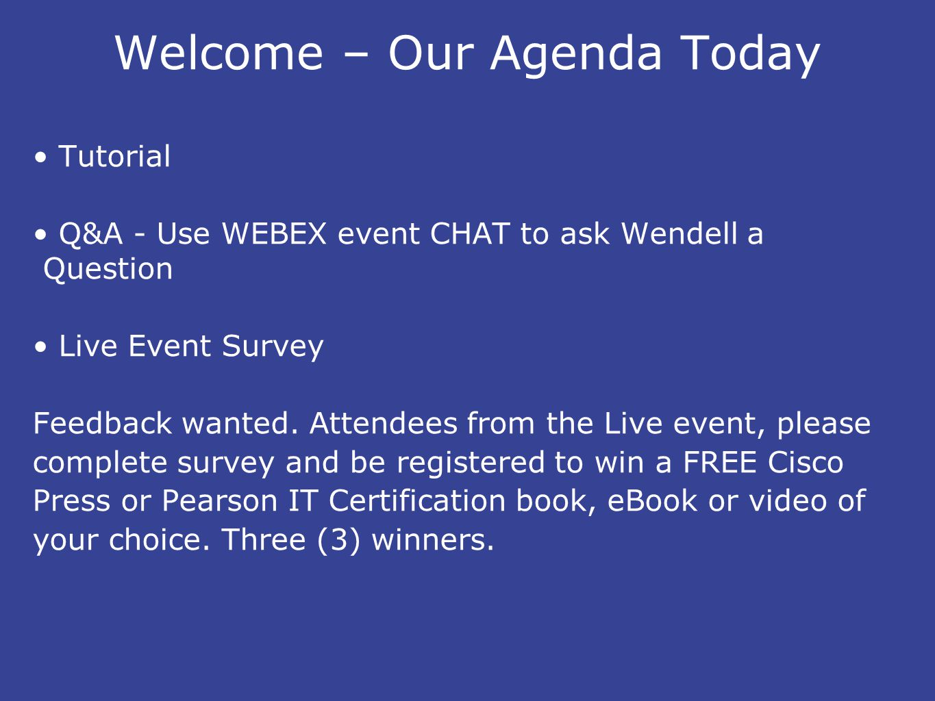 Welcome – Our Agenda Today Tutorial Q&A - Use WEBEX event CHAT to ask Wendell a Question Live Event Survey Feedback wanted.