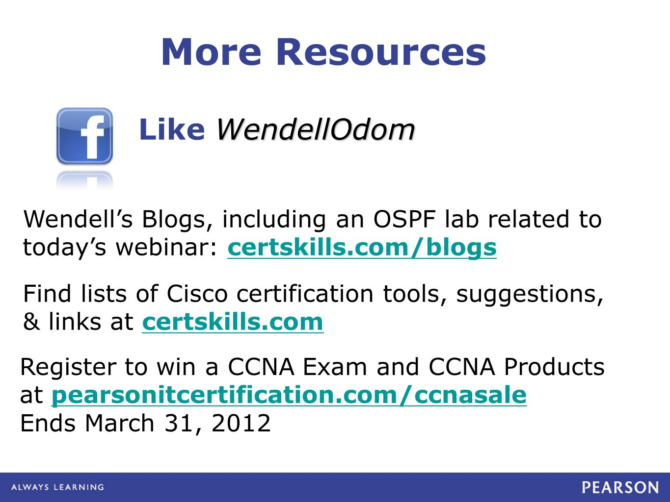 WendellOdom Like WendellOdom More Resources Find lists of Cisco certification tools, suggestions, & links at certskills.comcertskills.com Register to win a CCNA Exam and CCNA Products at pearsonitcertification.com/ccnasalepearsonitcertification.com/ccnasale Ends March 31, 2012 Wendell's Blogs, including an OSPF lab related to today's webinar: certskills.com/blogscertskills.com/blogs