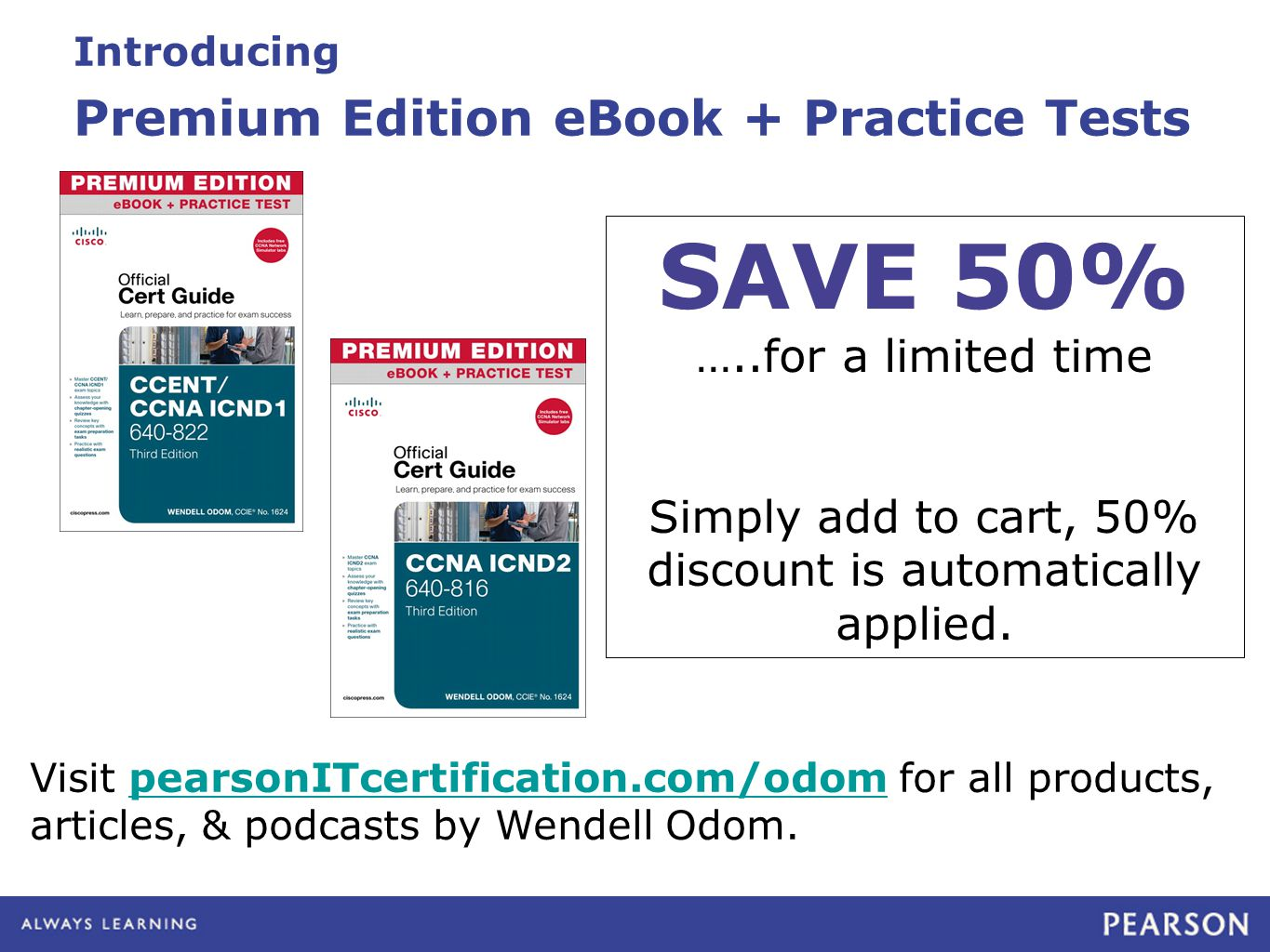 Introducing Premium Edition eBook + Practice Tests Visit pearsonITcertification.com/odom for all products, articles, & podcasts by Wendell Odom.pearsonITcertification.com/odom SAVE 50% …..for a limited time Simply add to cart, 50% discount is automatically applied.
