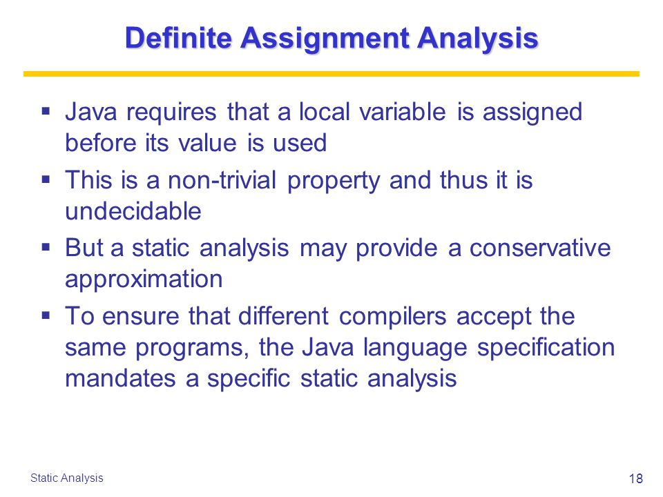 18 Static Analysis Definite Assignment Analysis  Java requires that a local variable is assigned before its value is used  This is a non-trivial property and thus it is undecidable  But a static analysis may provide a conservative approximation  To ensure that different compilers accept the same programs, the Java language specification mandates a specific static analysis