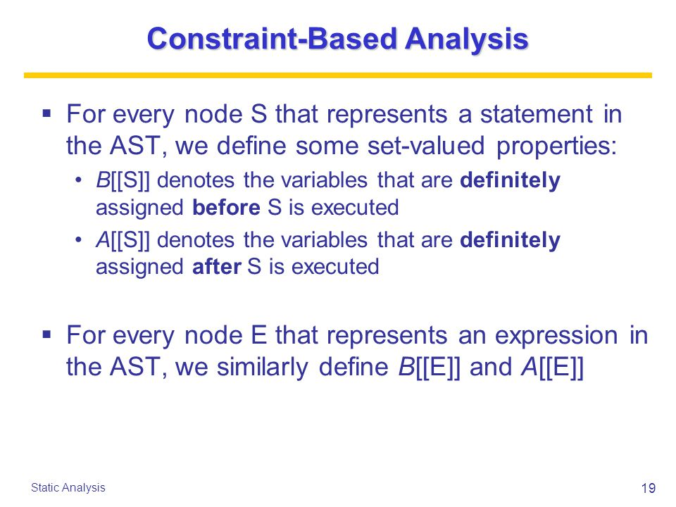 19 Static Analysis Constraint-Based Analysis  For every node S that represents a statement in the AST, we define some set-valued properties: B[[S]] denotes the variables that are definitely assigned before S is executed A[[S]] denotes the variables that are definitely assigned after S is executed  For every node E that represents an expression in the AST, we similarly define B[[E]] and A[[E]]