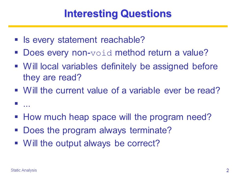2 Static Analysis Interesting Questions  Is every statement reachable.