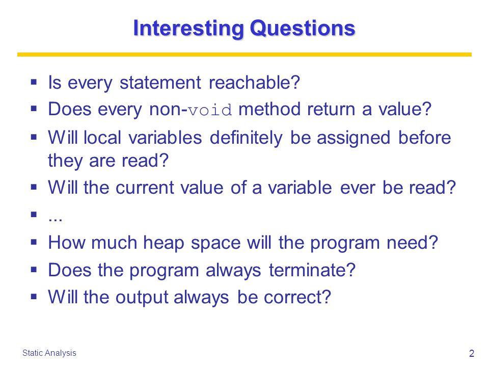 13 Static Analysis Reachability Constraints (1/3) if( E ) S: R[[S]] = R[[ if( E ) S]] C[[ if ( E ) S]] = R[[ if( E ) S]] if( E ) S 1 else S 2 : R[[S i ]] = R[[ if( E ) S 1 else S 2 ]] C[[ if( E ) S 1 else S 2 ]] = C[[S 1 ]]  C[[S 2 ]] while(true) S: R[[S]] = R[[ while(true) S]] C[[ while(true) S]] = false while(false) S: R[[S]] = false C[[ while(false) S]] = R[[ while(false) S]]