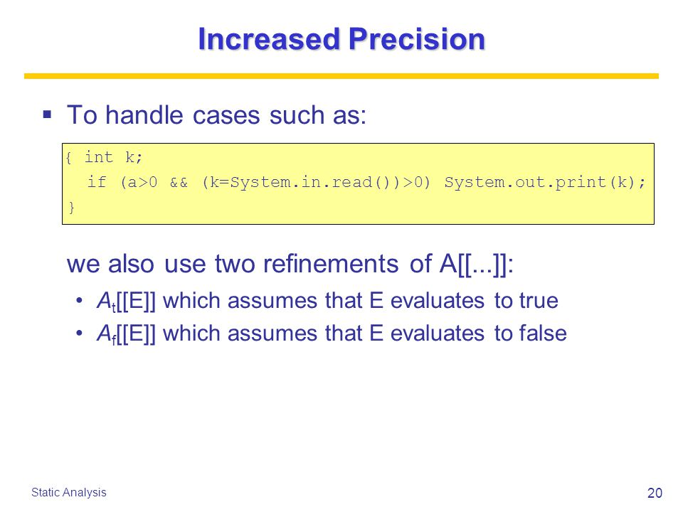 20 Static Analysis Increased Precision  To handle cases such as: { int k; if (a>0 && (k=System.in.read())>0) System.out.print(k); } we also use two refinements of A[[...]]: A t [[E]] which assumes that E evaluates to true A f [[E]] which assumes that E evaluates to false