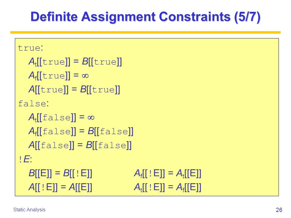 26 Static Analysis Definite Assignment Constraints (5/7) true : A t [[ true ]] = B[[ true ]] A f [[ true ]] =  A[[ true ]] = B[[ true ]] false : A t [[ false ]] =  A f [[ false ]] = B[[ false ]] A[[ false ]] = B[[ false ]] .