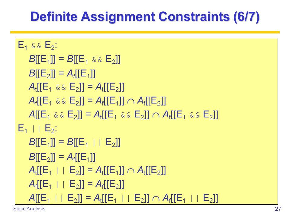 27 Static Analysis Definite Assignment Constraints (6/7) E 1 && E 2 : B[[E 1 ]] = B[[E 1 && E 2 ]] B[[E 2 ]] = A t [[E 1 ]] A t [[E 1 && E 2 ]] = A t [[E 2 ]] A f [[E 1 && E 2 ]] = A f [[E 1 ]]  A f [[E 2 ]] A[[E 1 && E 2 ]] = A t [[E 1 && E 2 ]]  A f [[E 1 && E 2 ]] E 1 || E 2 : B[[E 1 ]] = B[[E 1 || E 2 ]] B[[E 2 ]] = A f [[E 1 ]] A t [[E 1 || E 2 ]] = A t [[E 1 ]]  A t [[E 2 ]] A f [[E 1 || E 2 ]] = A f [[E 2 ]] A[[E 1 || E 2 ]] = A t [[E 1 || E 2 ]]  A f [[E 1 || E 2 ]]