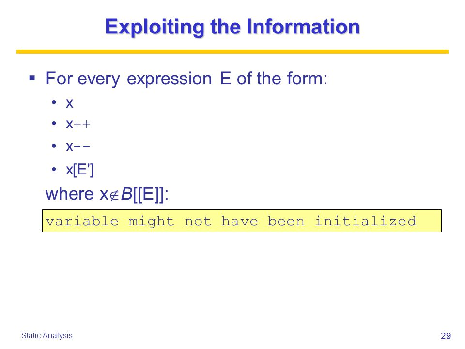 29 Static Analysis Exploiting the Information  For every expression E of the form: x x ++ x -- x[E ] where x  B[[E]]: variable might not have been initialized