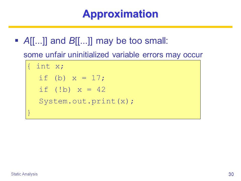 30 Static Analysis Approximation  A[[...]] and B[[...]] may be too small: some unfair uninitialized variable errors may occur { int x; if (b) x = 17; if (!b) x = 42 System.out.print(x); }