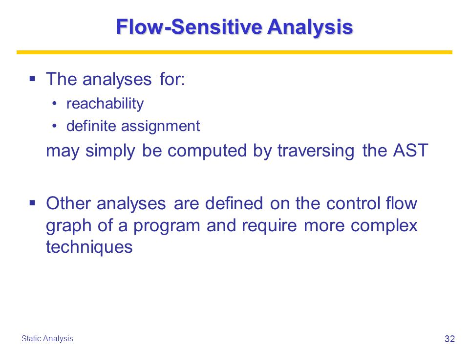 32 Static Analysis Flow-Sensitive Analysis  The analyses for: reachability definite assignment may simply be computed by traversing the AST  Other analyses are defined on the control flow graph of a program and require more complex techniques