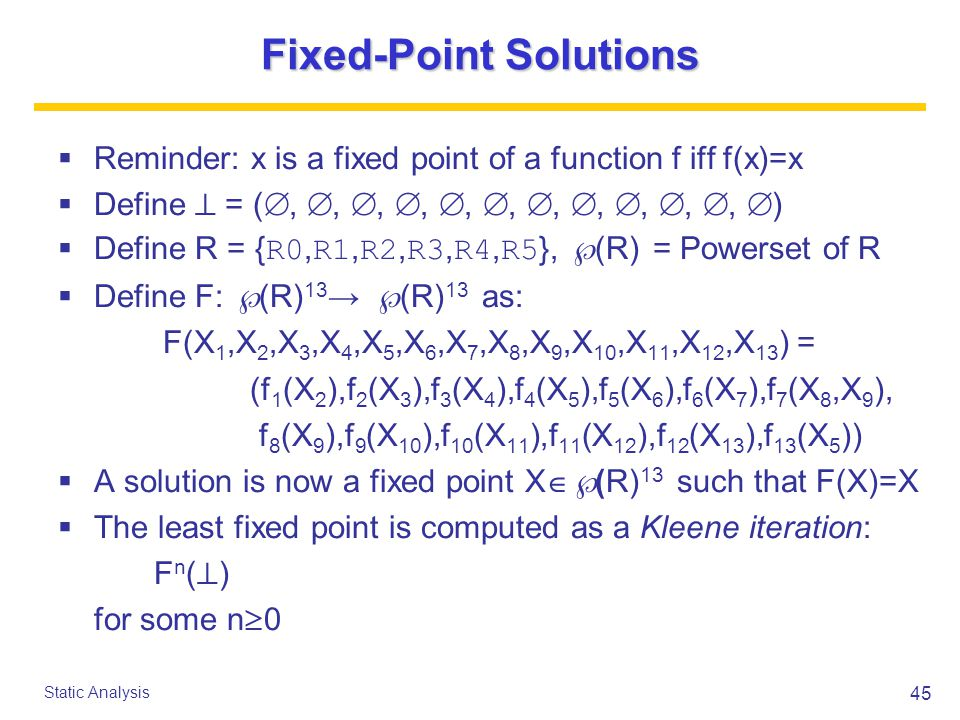45 Static Analysis Fixed-Point Solutions  Reminder: x is a fixed point of a function f iff f(x)=x  Define  = ( , , , , , , , , , , ,  )  Define R = { R0, R1, R2, R3, R4, R5 },  (R) = Powerset of R  Define F:  (R) 13 →  (R) 13 as: F(X 1,X 2,X 3,X 4,X 5,X 6,X 7,X 8,X 9,X 10,X 11,X 12,X 13 ) = (f 1 (X 2 ),f 2 (X 3 ),f 3 (X 4 ),f 4 (X 5 ),f 5 (X 6 ),f 6 (X 7 ),f 7 (X 8,X 9 ), f 8 (X 9 ),f 9 (X 10 ),f 10 (X 11 ),f 11 (X 12 ),f 12 (X 13 ),f 13 (X 5 ))  A solution is now a fixed point X  (R) 13 such that F(X)=X  The least fixed point is computed as a Kleene iteration: F n (  ) for some n  0
