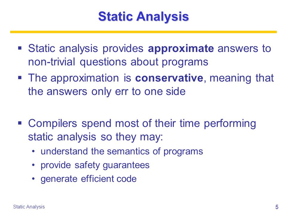 6 Static Analysis Conservative Approximation  A typical scenario for a boolean property: if the analysis says yes, the property definitely holds if it says no, the property may or may not hold only the yes answer will help the compiler a trivial analysis will say no always the engineering challenge is to say yes often enough  For other kinds of properties, the notion of approximation may be more subtle