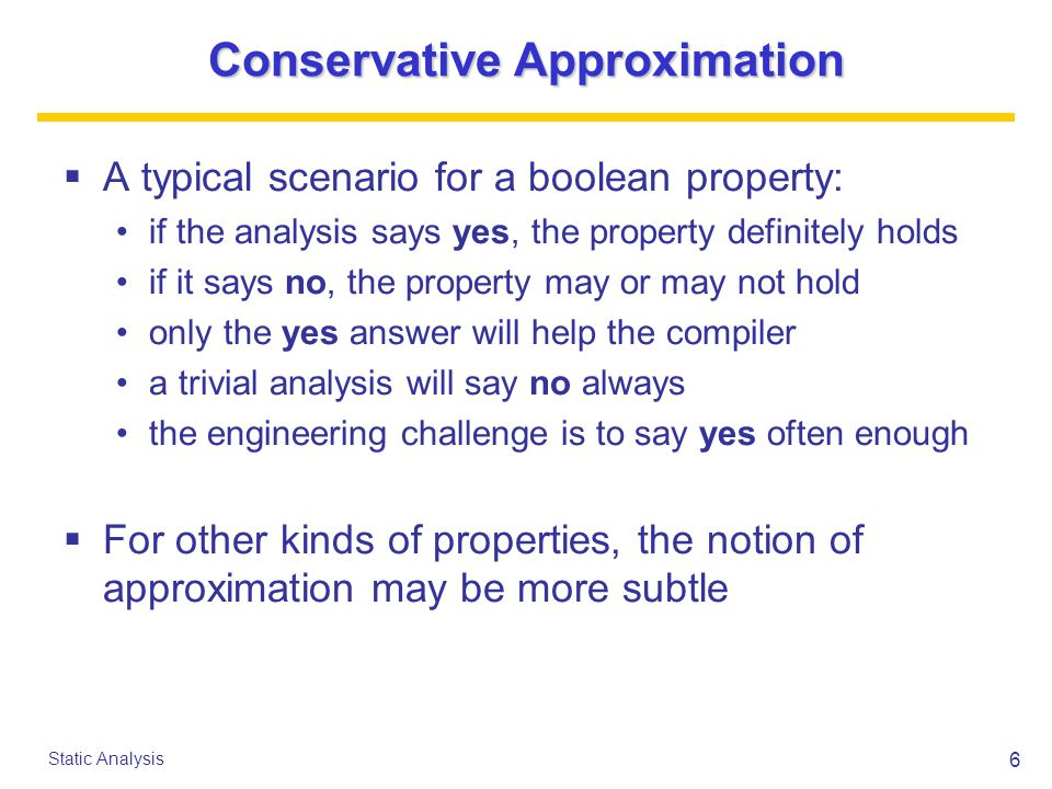 6 Static Analysis Conservative Approximation  A typical scenario for a boolean property: if the analysis says yes, the property definitely holds if it says no, the property may or may not hold only the yes answer will help the compiler a trivial analysis will say no always the engineering challenge is to say yes often enough  For other kinds of properties, the notion of approximation may be more subtle