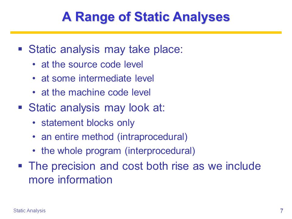 8 Static Analysis The Phases of GCC (1/2) Parsing Tree optimization RTL generation Sibling call optimization Jump optimization Register scan Jump threading Common subexpression elimination Loop optimizations Jump bypassing Data flow analysis Instruction combination If-conversion Register movement Instruction scheduling Register allocation Basic block reordering Delayed branch scheduling Branch shortening Assembly output Debugging output