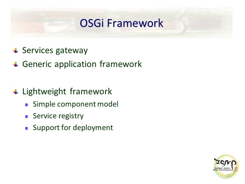 17 OSGi Framework Services gateway Generic application framework Lightweight framework Simple component model Service registry Support for deployment