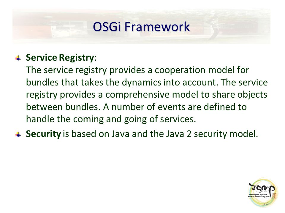 22 OSGi Framework Service Registry: The service registry provides a cooperation model for bundles that takes the dynamics into account.