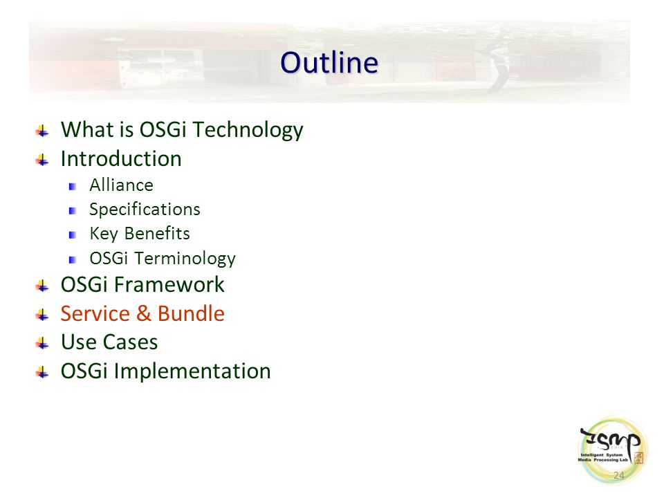 24 Outline What is OSGi Technology Introduction Alliance Specifications Key Benefits OSGi Terminology OSGi Framework Service & Bundle Use Cases OSGi Implementation