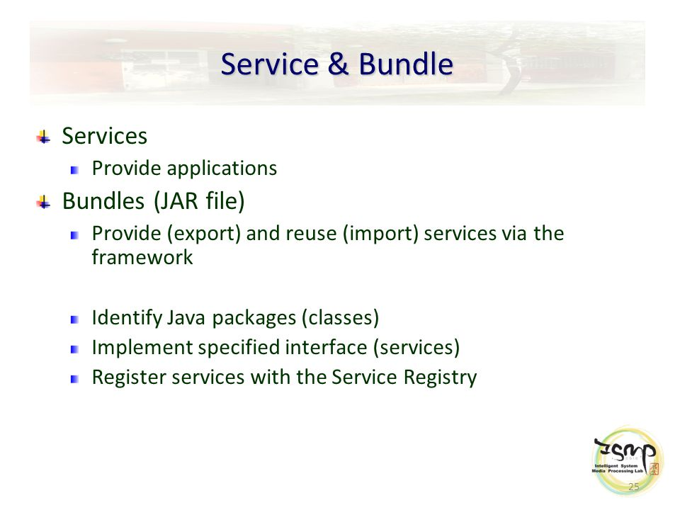 25 Service & Bundle Services Provide applications Bundles (JAR file) Provide (export) and reuse (import) services via the framework Identify Java packages (classes) Implement specified interface (services) Register services with the Service Registry