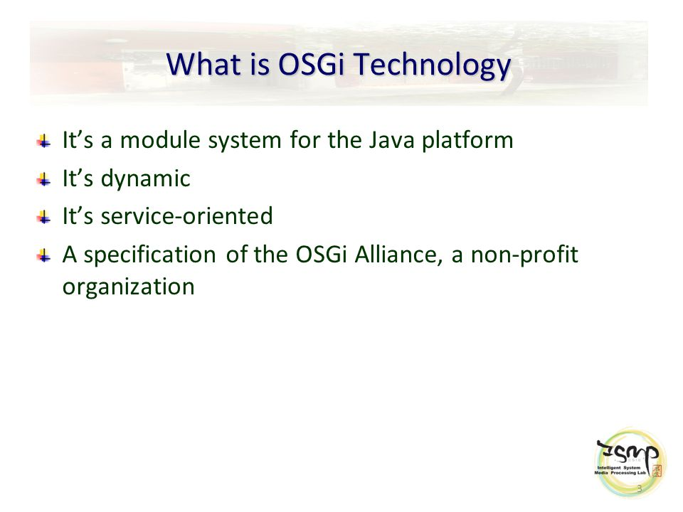 3 What is OSGi Technology It's a module system for the Java platform It's dynamic It's service-oriented A specification of the OSGi Alliance, a non-profit organization