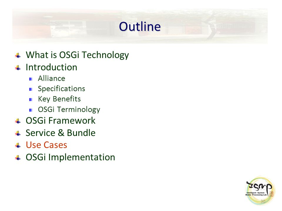 30 Outline What is OSGi Technology Introduction Alliance Specifications Key Benefits OSGi Terminology OSGi Framework Service & Bundle Use Cases OSGi Implementation
