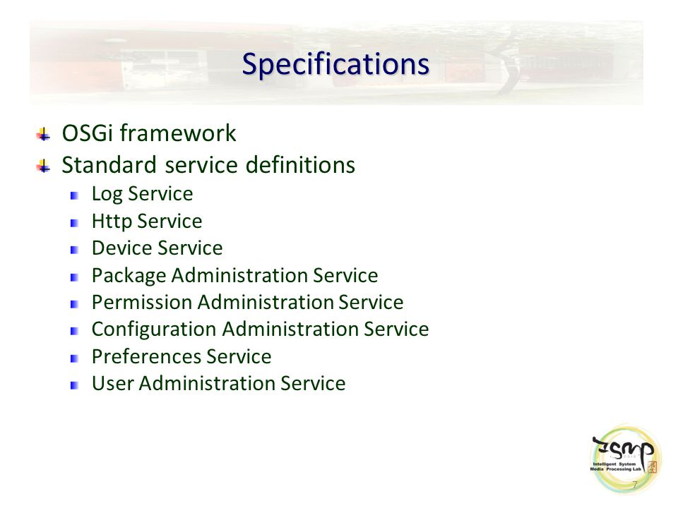 7 Specifications OSGi framework Standard service definitions Log Service Http Service Device Service Package Administration Service Permission Administration Service Configuration Administration Service Preferences Service User Administration Service