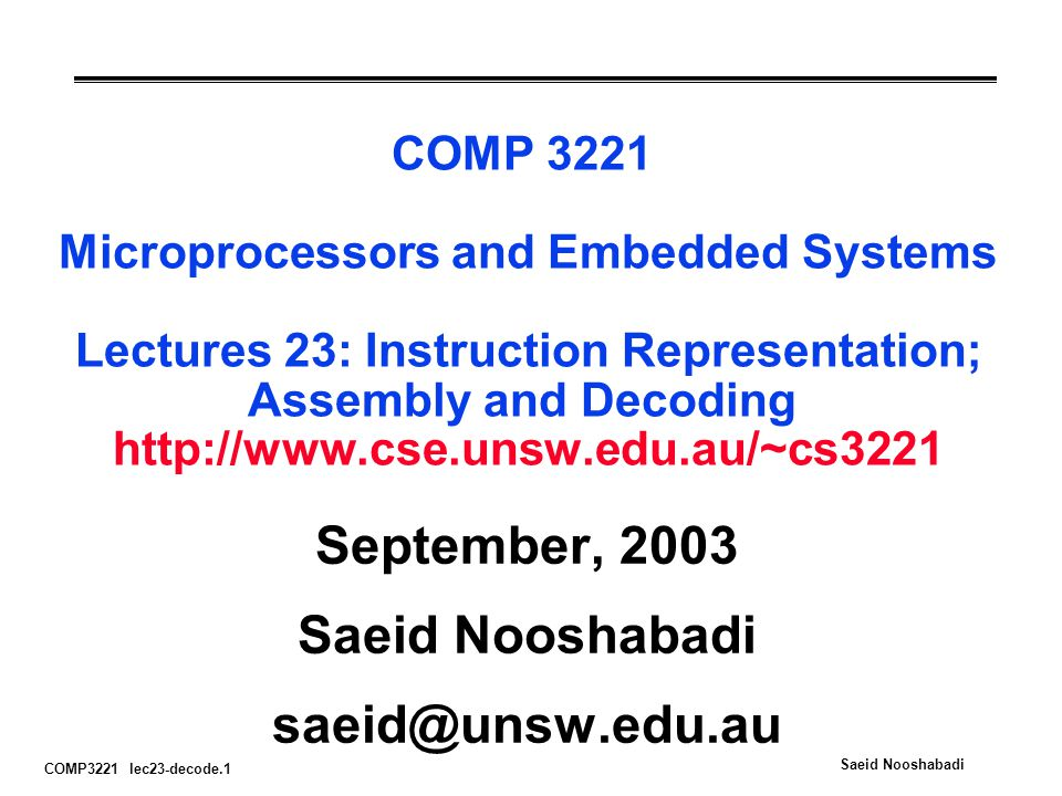 COMP3221 lec23-decode.2 Saeid Nooshabadi Overview °What computers really do fetch / decode / execute cycle °Assembly: action => to bits °Decoding: bits => actions °Disassembly °Conclusion