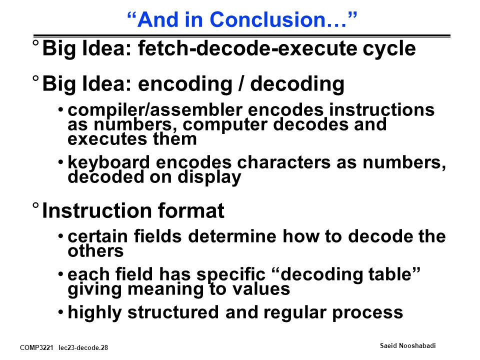 COMP3221 lec23-decode.28 Saeid Nooshabadi And in Conclusion… °Big Idea: fetch-decode-execute cycle °Big Idea: encoding / decoding compiler/assembler encodes instructions as numbers, computer decodes and executes them keyboard encodes characters as numbers, decoded on display °Instruction format certain fields determine how to decode the others each field has specific decoding table giving meaning to values highly structured and regular process