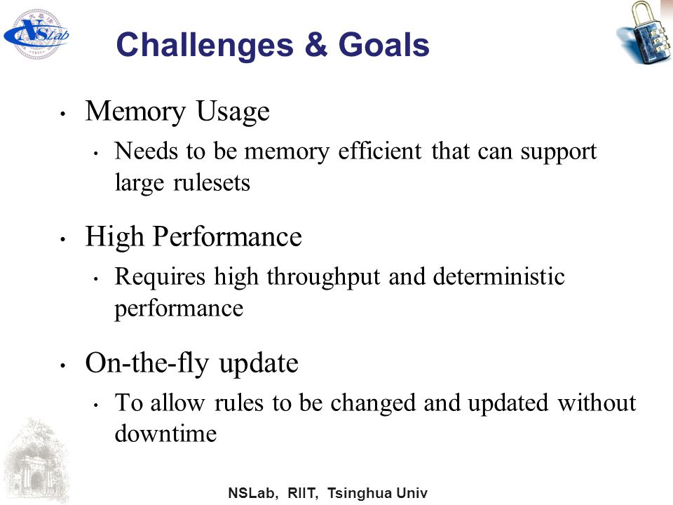NSLab, RIIT, Tsinghua Univ Challenges & Goals Memory Usage Needs to be memory efficient that can support large rulesets High Performance Requires high
