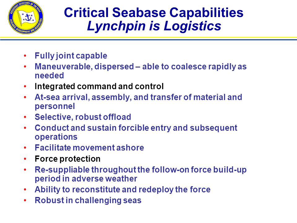 Critical Seabase Capabilities Lynchpin is Logistics Fully joint capable Maneuverable, dispersed – able to coalesce rapidly as needed Integrated command and control At-sea arrival, assembly, and transfer of material and personnel Selective, robust offload Conduct and sustain forcible entry and subsequent operations Facilitate movement ashore Force protection Re-suppliable throughout the follow-on force build-up period in adverse weather Ability to reconstitute and redeploy the force Robust in challenging seas