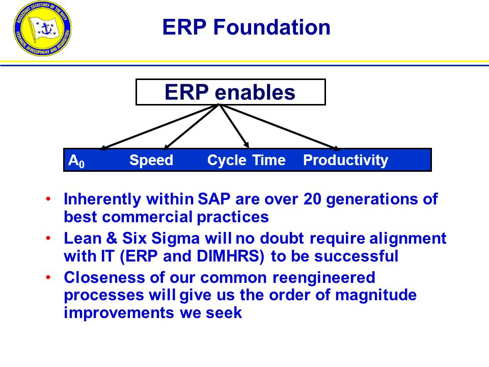 ERP Foundation A 0 Speed Cycle Time Productivity Inherently within SAP are over 20 generations of best commercial practices Lean & Six Sigma will no doubt require alignment with IT (ERP and DIMHRS) to be successful Closeness of our common reengineered processes will give us the order of magnitude improvements we seek ERP enables