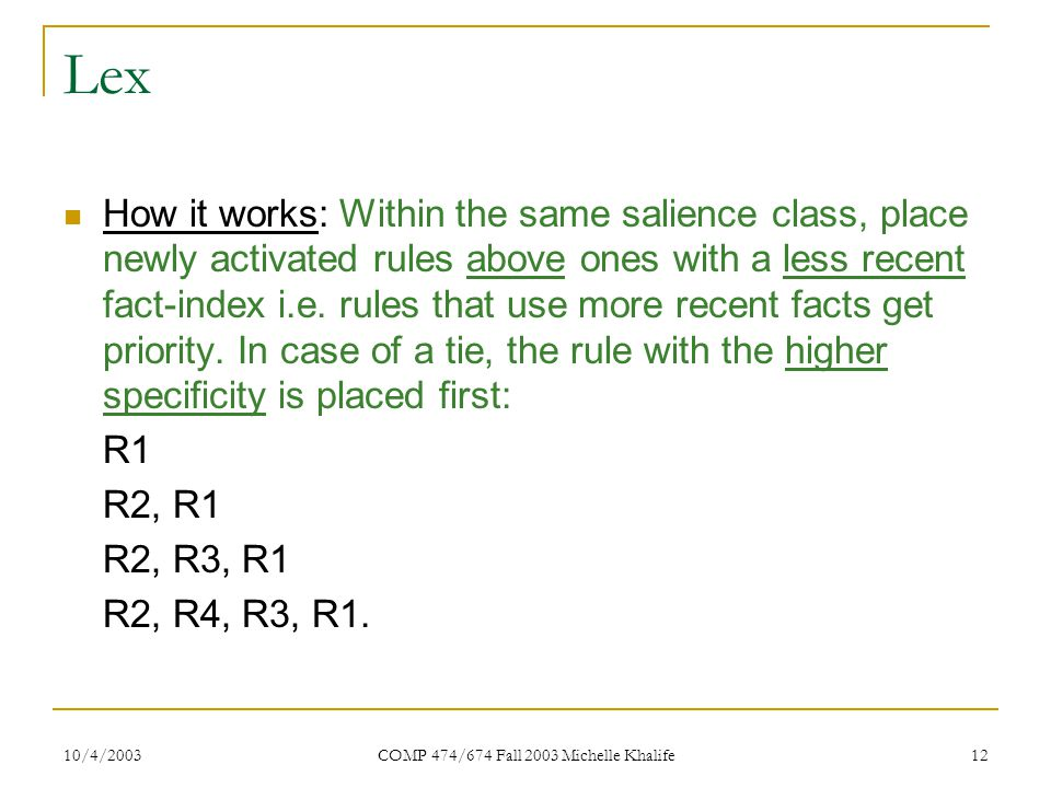 10/4/2003 COMP 474/674 Fall 2003 Michelle Khalife 12 Lex How it works: Within the same salience class, place newly activated rules above ones with a less recent fact-index i.e.
