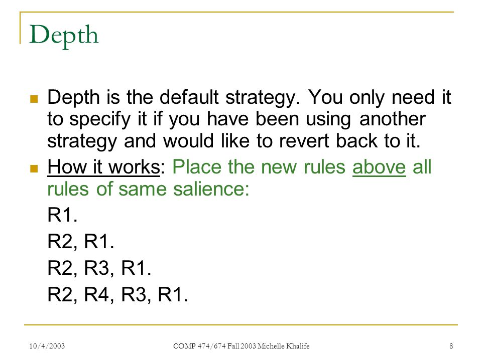 10/4/2003 COMP 474/674 Fall 2003 Michelle Khalife 9 Breadth How it works: Place the new rules below all rules of same salience: R1.