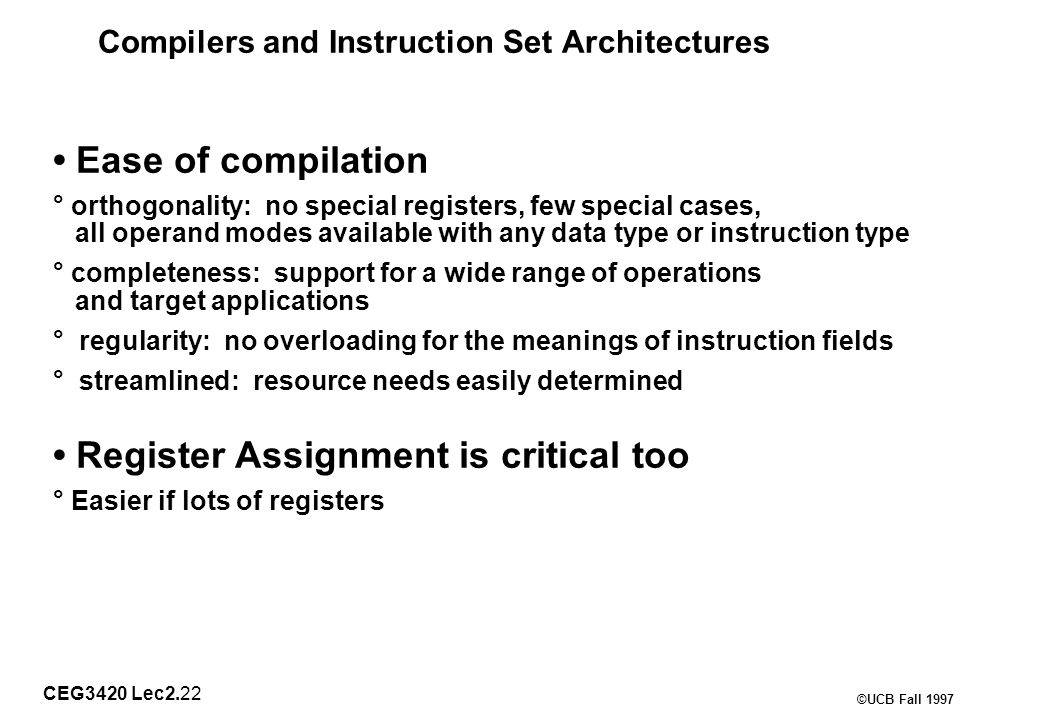 CEG3420 Lec2.22 ©UCB Fall 1997 Compilers and Instruction Set Architectures Ease of compilation ° orthogonality: no special registers, few special cases, all operand modes available with any data type or instruction type ° completeness: support for a wide range of operations and target applications ° regularity: no overloading for the meanings of instruction fields ° streamlined: resource needs easily determined Register Assignment is critical too ° Easier if lots of registers