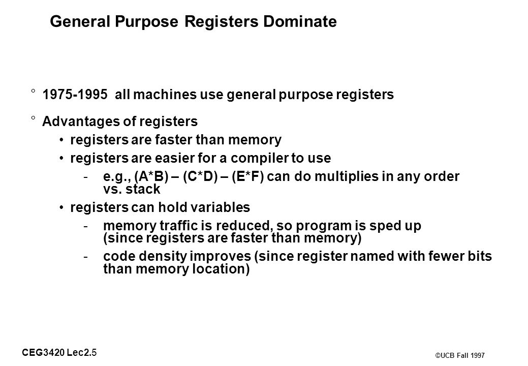 CEG3420 Lec2.5 ©UCB Fall 1997 General Purpose Registers Dominate °1975-1995 all machines use general purpose registers °Advantages of registers registers are faster than memory registers are easier for a compiler to use -e.g., (A*B) – (C*D) – (E*F) can do multiplies in any order vs.