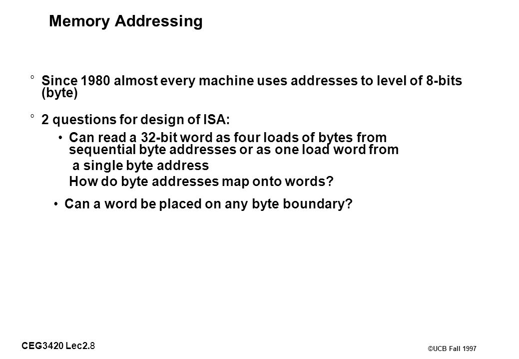 CEG3420 Lec2.8 ©UCB Fall 1997 Memory Addressing ° Since 1980 almost every machine uses addresses to level of 8-bits (byte) ° 2 questions for design of ISA: Can read a 32-bit word as four loads of bytes from sequential byte addresses or as one load word from a single byte address How do byte addresses map onto words.