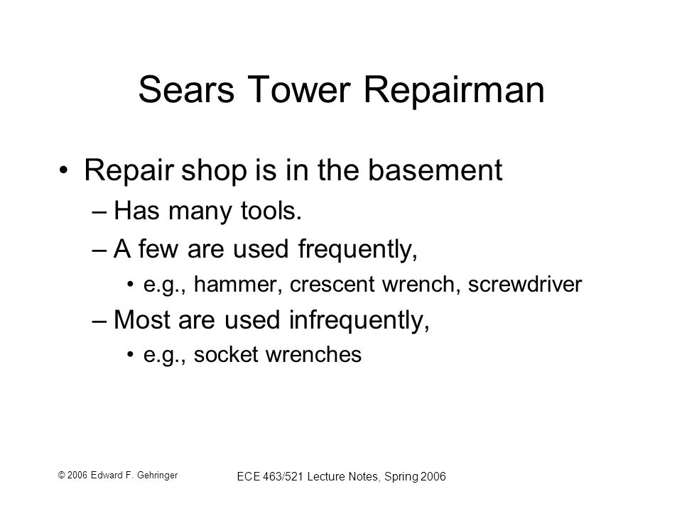 © 2006 Edward F. Gehringer ECE 463/521 Lecture Notes, Spring 2006 Sears Tower Repairman Repair shop is in the basement –Has many tools. –A few are use