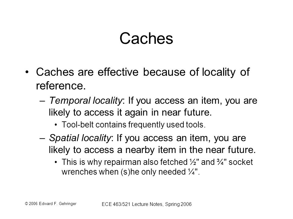 © 2006 Edward F. Gehringer ECE 463/521 Lecture Notes, Spring 2006 Caches Caches are effective because of locality of reference. –Temporal locality: If