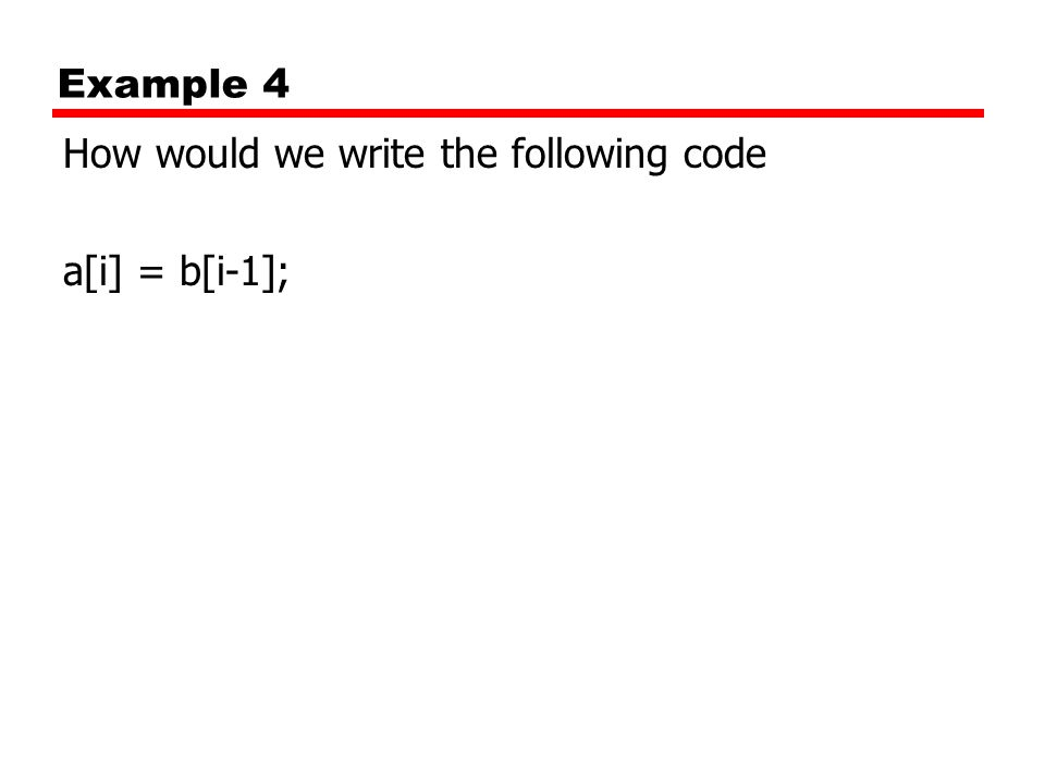 Example 4 How would we write the following code a[i] = b[i-1];