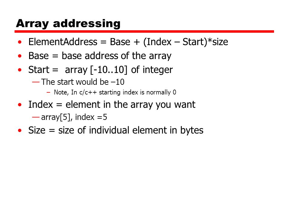 Array addressing ElementAddress = Base + (Index – Start)*size Base = base address of the array Start = array [-10..10] of integer —The start would be –10 –Note, In c/c++ starting index is normally 0 Index = element in the array you want —array[5], index =5 Size = size of individual element in bytes