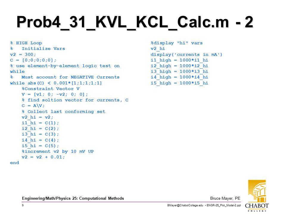 BMayer@ChabotCollege.edu ENGR-25_Plot_Model-2.ppt 9 Bruce Mayer, PE Engineering/Math/Physics 25: Computational Methods Prob4_31_KVL_KCL_Calc.m - 2 % HIGH Loop % Initialize Vars v2 = 300; C = [0;0;0;0;0]; % use element-by-element logic test on while % Must account for NEGATIVE Currents while abs(C) < 0.001*[1;1;1;1;1] %Constraint Vector V V = [v1; 0; -v2; 0; 0]; % find soltion vector for currents, C C = A\V; % Collect last conforming set v2_hi = v2; i1_hi = C(1); i2_hi = C(2); i3_hi = C(3); i4_hi = C(4); i5_hi = C(5); %increment v2 by 10 mV UP v2 = v2 + 0.01; end %display hi vars v2_hi display( currents in mA ) i1_high = 1000*i1_hi i2_high = 1000*i2_hi i3_high = 1000*i3_hi i4_high = 1000*i4_hi i5_high = 1000*i5_hi