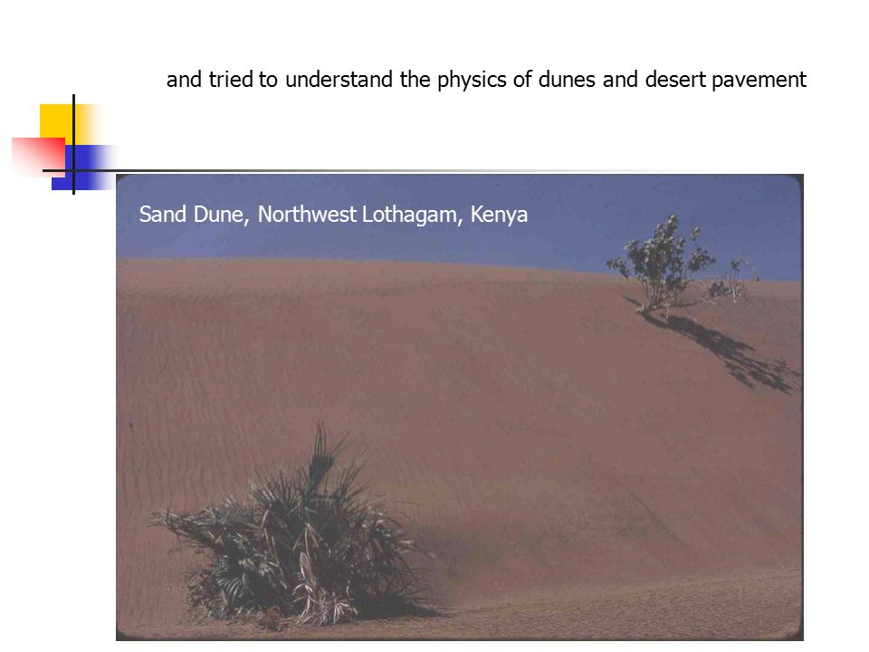 and tried to understand the physics of dunes and desert pavement Sand Dune, Northwest Lothagam, Kenya