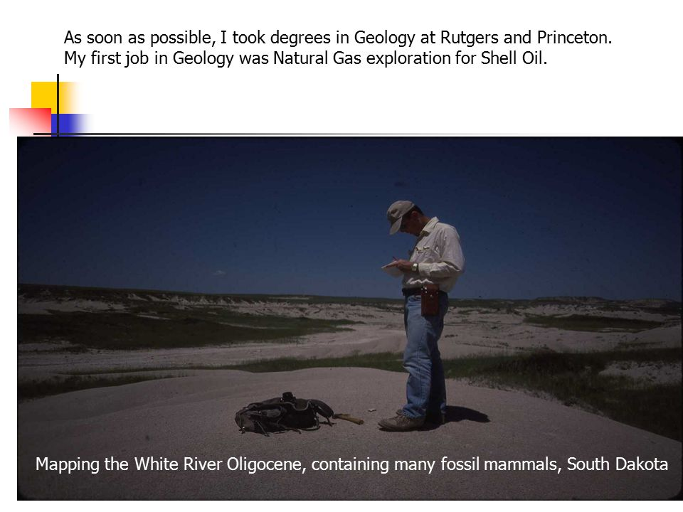 As soon as possible, I took degrees in Geology at Rutgers and Princeton.