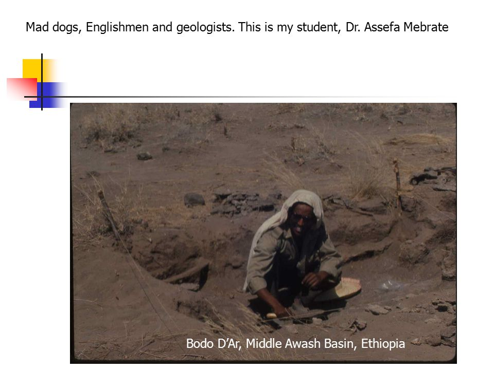 Mad dogs, Englishmen and geologists. This is my student, Dr.