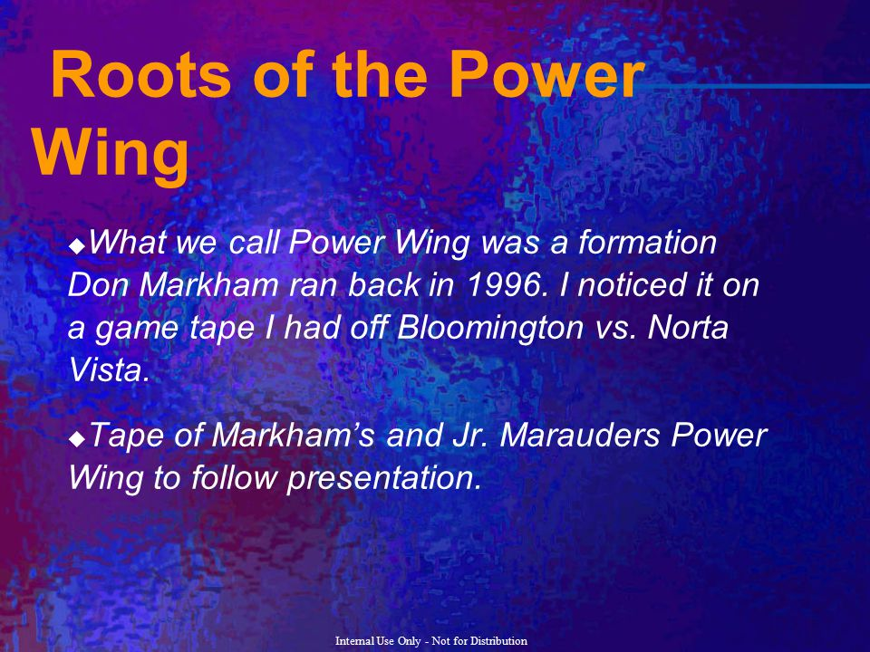 Internal Use Only - Not for Distribution Roots of the Power Wing  What we call Power Wing was a formation Don Markham ran back in 1996. I noticed it